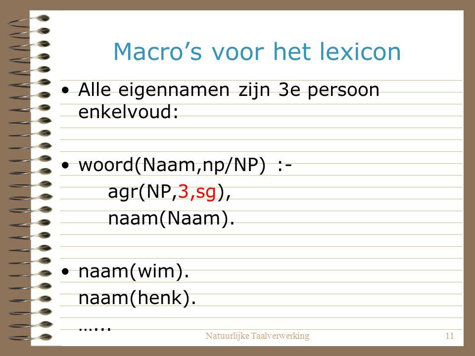 Natuurlijke Taalverwerking11 Macro's voor het lexicon Alle eigennamen zijn 3e persoon enkelvoud: woord(Naam,np/NP) :- agr(NP,3,sg), naam(Naam). naam(w