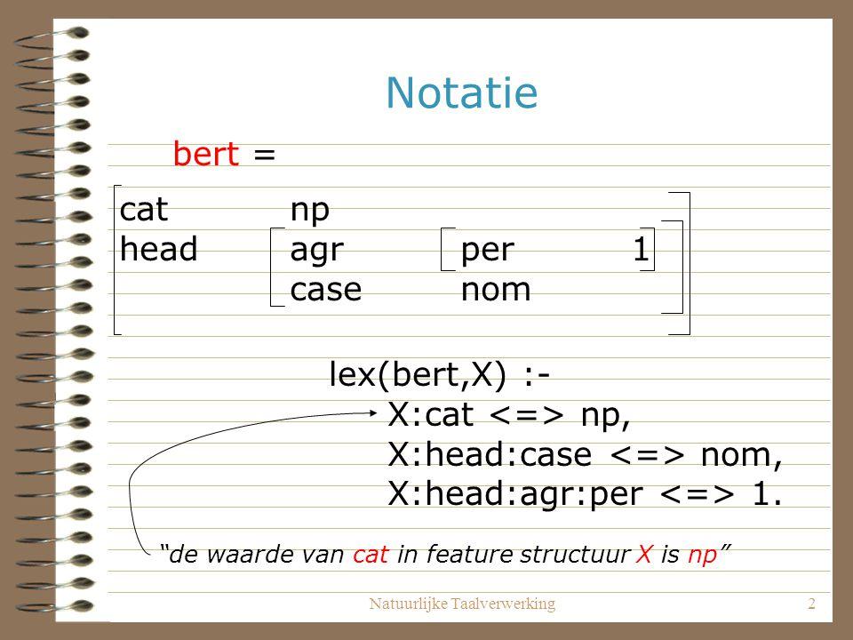 Natuurlijke Taalverwerking3 Notatie: reentrancies mothercats head 1 dghtr1catnp agr1 dghtr2catvp agr1 regel(s_np_vp, S, [ NP, VP] ) :- S:cat s, NP:cat np, VP:cat vp, NP:agr VP:agr.