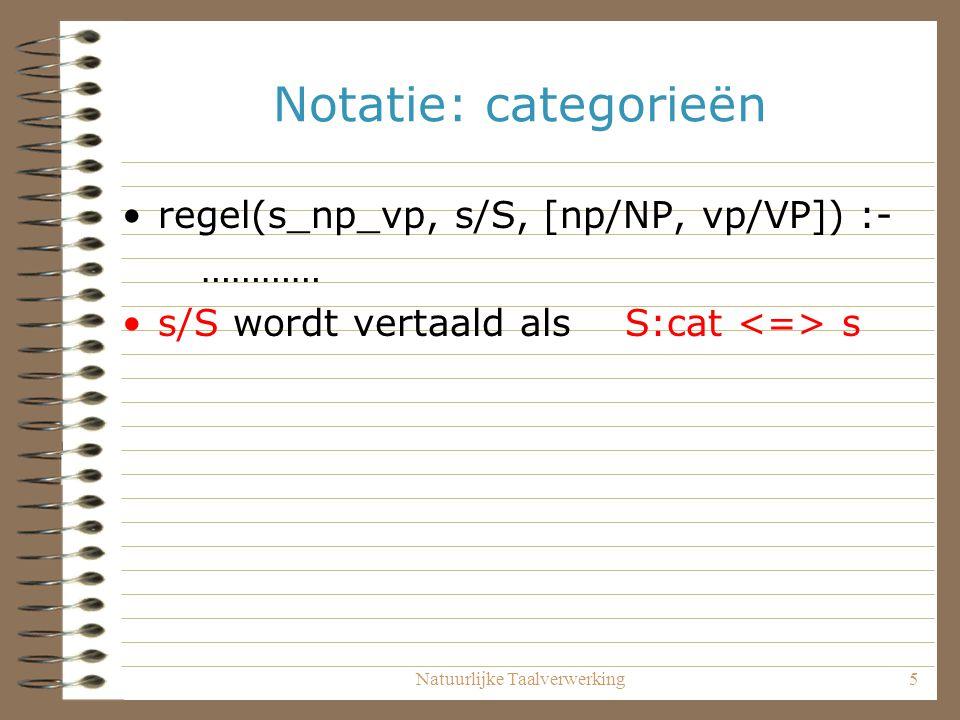 Natuurlijke Taalverwerking5 Notatie: categorieën regel(s_np_vp, s/S, [np/NP, vp/VP]) :- ………… s/S wordt vertaald als S:cat s