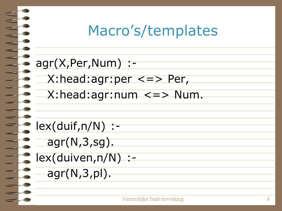 Natuurlijke Taalverwerking6 Macro's/templates agr(X,Per,Num) :- X:head:agr:per Per, X:head:agr:num Num. lex(duif,n/N) :- agr(N,3,sg). lex(duiven,n/N)