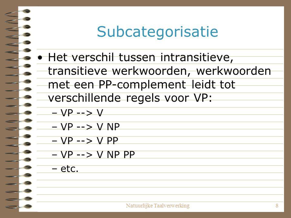 Natuurlijke Taalverwerking8 Subcategorisatie Het verschil tussen intransitieve, transitieve werkwoorden, werkwoorden met een PP-complement leidt tot v
