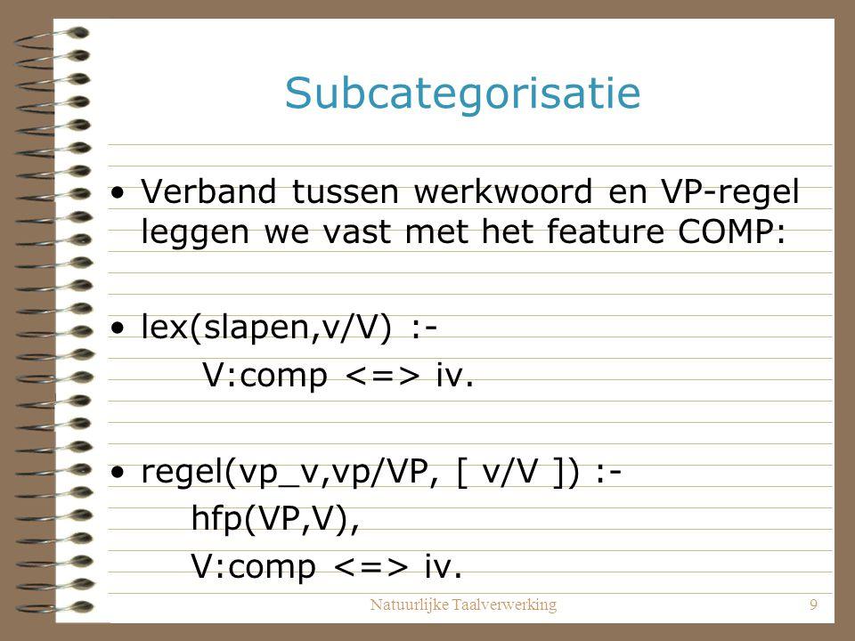 Natuurlijke Taalverwerking9 Subcategorisatie Verband tussen werkwoord en VP-regel leggen we vast met het feature COMP: lex(slapen,v/V) :- V:comp iv. r