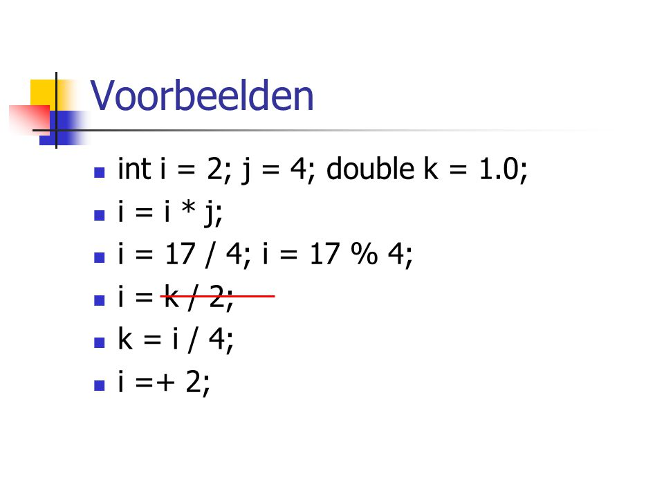 Voorbeelden int i = 2; j = 4; double k = 1.0; i = i * j; i = 17 / 4; i = 17 % 4; i = k / 2; k = i / 4; i =+ 2;