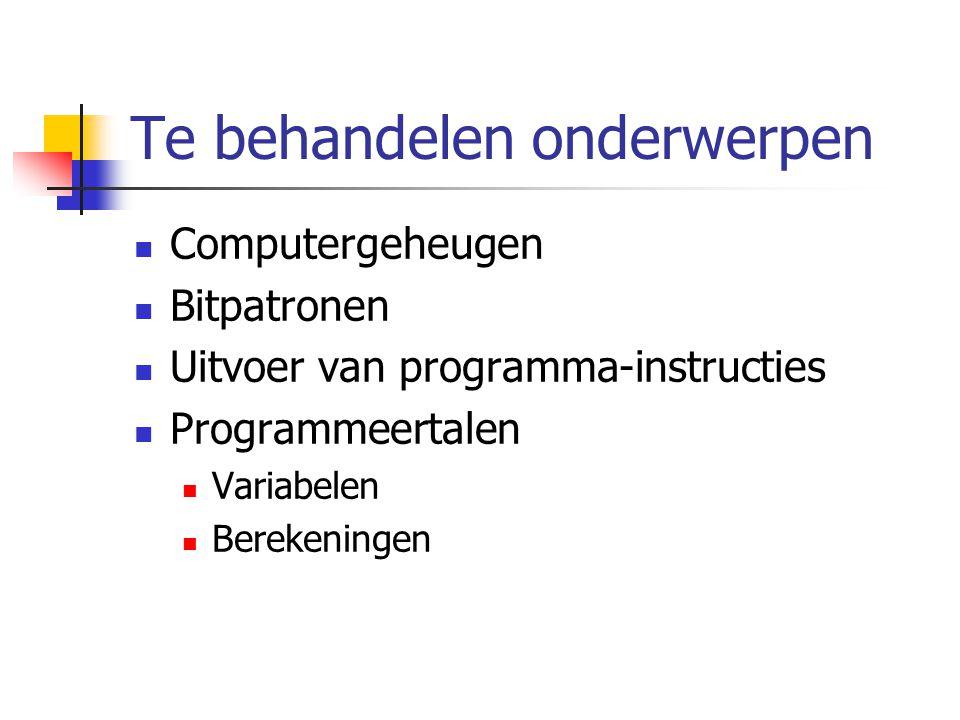 Te behandelen onderwerpen Computergeheugen Bitpatronen Uitvoer van programma-instructies Programmeertalen Variabelen Berekeningen