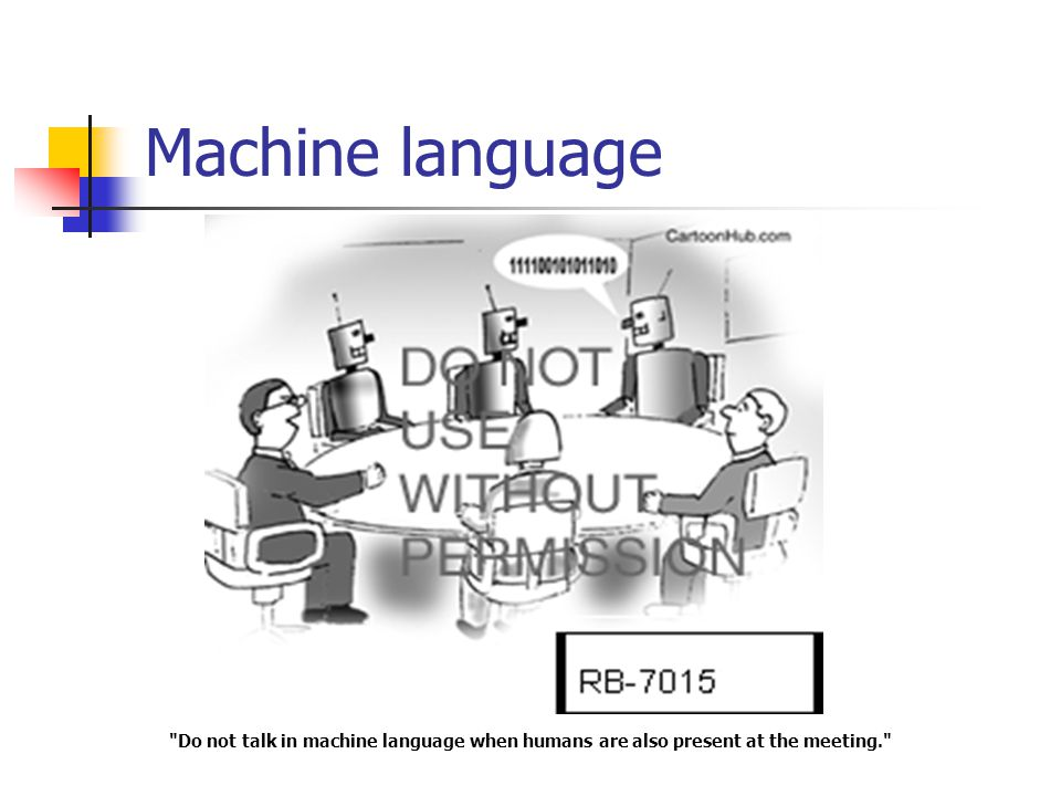 Machine language Do not talk in machine language when humans are also present at the meeting.