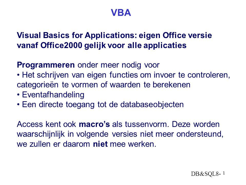 DB&SQL8- 1 VBA Visual Basics for Applications: eigen Office versie vanaf Office2000 gelijk voor alle applicaties Programmeren onder meer nodig voor Het schrijven van eigen functies om invoer te controleren, categorieën te vormen of waarden te berekenen Eventafhandeling Een directe toegang tot de databaseobjecten Access kent ook macro's als tussenvorm.