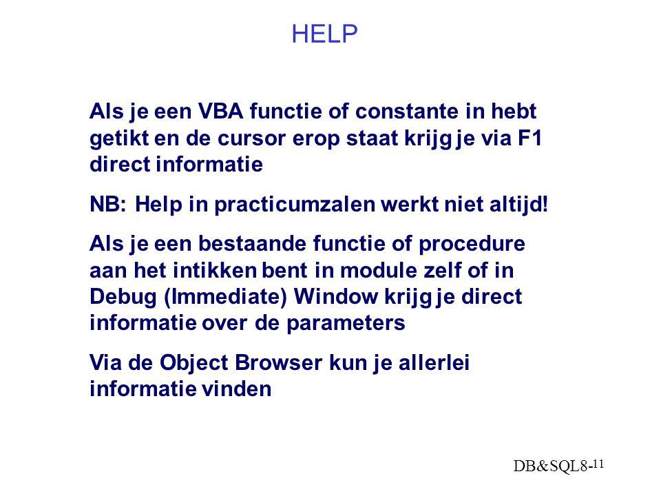 DB&SQL8- 11 HELP Als je een VBA functie of constante in hebt getikt en de cursor erop staat krijg je via F1 direct informatie NB: Help in practicumzalen werkt niet altijd.