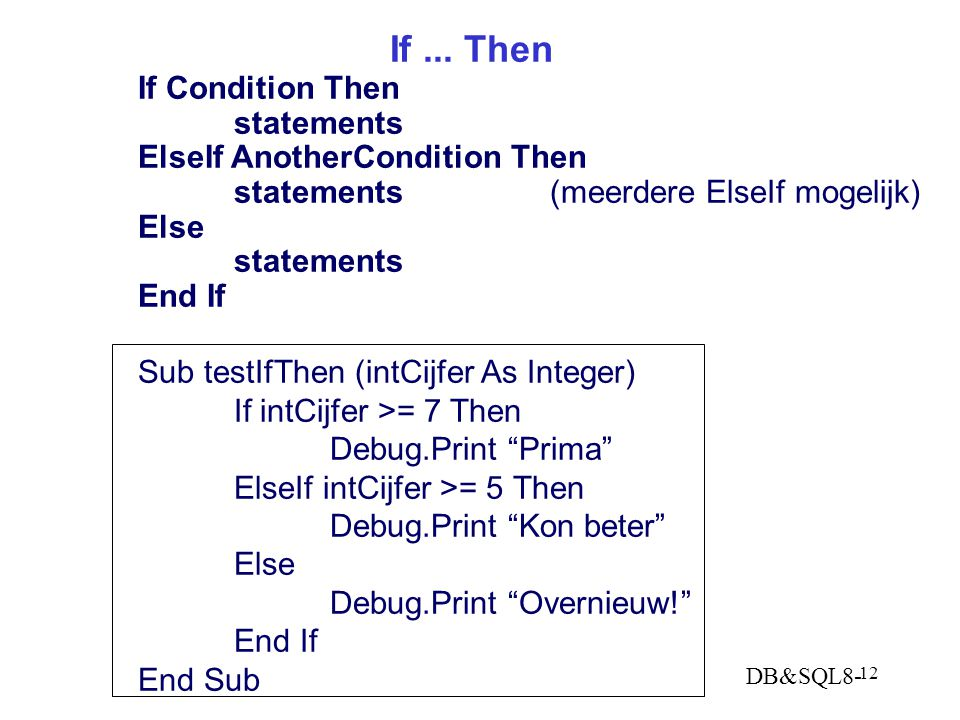 DB&SQL8- 12 If... Then If Condition Then statements ElseIf AnotherCondition Then statements (meerdere ElseIf mogelijk) Else statements End If Sub test