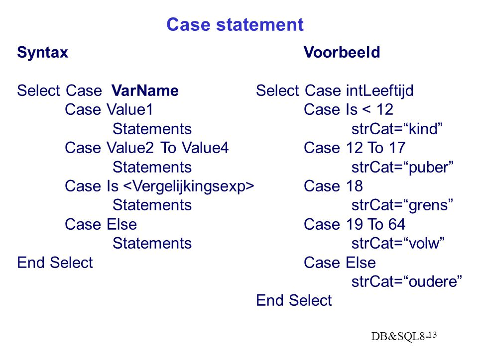 DB&SQL8- 13 Case statement SyntaxVoorbeeld Select Case VarNameSelect Case intLeeftijd Case Value1Case Is < 12 StatementsstrCat= kind Case Value2To Value4Case 12 To 17 StatementsstrCat= puber Case Is Case 18 StatementsstrCat= grens Case ElseCase 19 To 64 StatementsstrCat= volw End Select Case Else strCat= oudere End Select