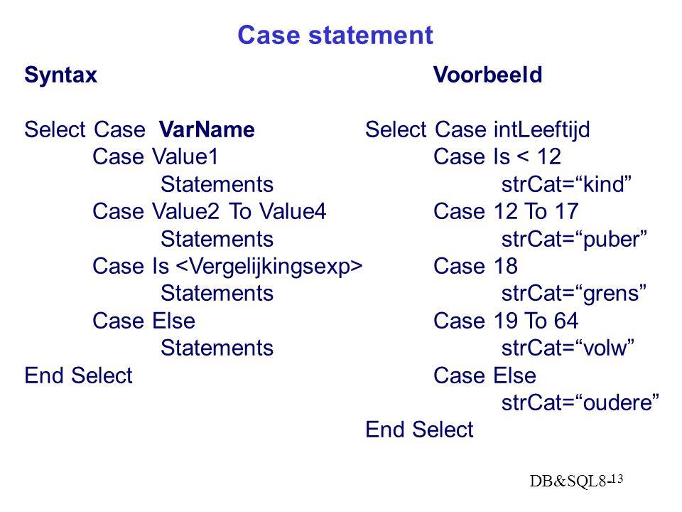 DB&SQL8- 13 Case statement SyntaxVoorbeeld Select Case VarNameSelect Case intLeeftijd Case Value1Case Is < 12 StatementsstrCat= kind Case Value2To Value4Case 12 To 17 StatementsstrCat= puber Case Is Case 18 StatementsstrCat= grens Case ElseCase 19 To 64 StatementsstrCat= volw End Select Case Else strCat= oudere End Select