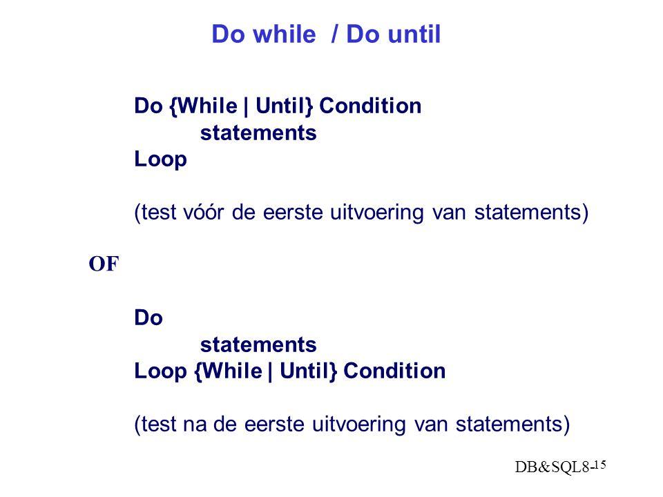 DB&SQL8- 15 Do while / Do until Do {While   Until} Condition statements Loop (test vóór de eerste uitvoering van statements) Do statements Loop {While   Until} Condition (test na de eerste uitvoering van statements) OF