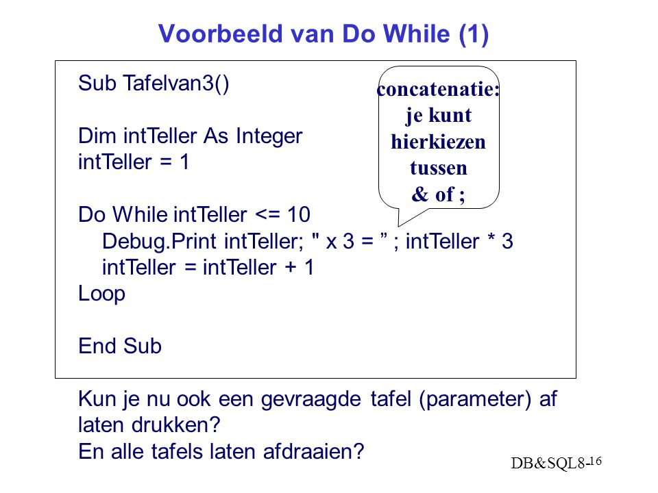 DB&SQL8- 16 Voorbeeld van Do While (1) Sub Tafelvan3() Dim intTeller As Integer intTeller = 1 Do While intTeller <= 10 Debug.Print intTeller; x 3 = ; intTeller * 3 intTeller = intTeller + 1 Loop End Sub Kun je nu ook een gevraagde tafel (parameter) af laten drukken.