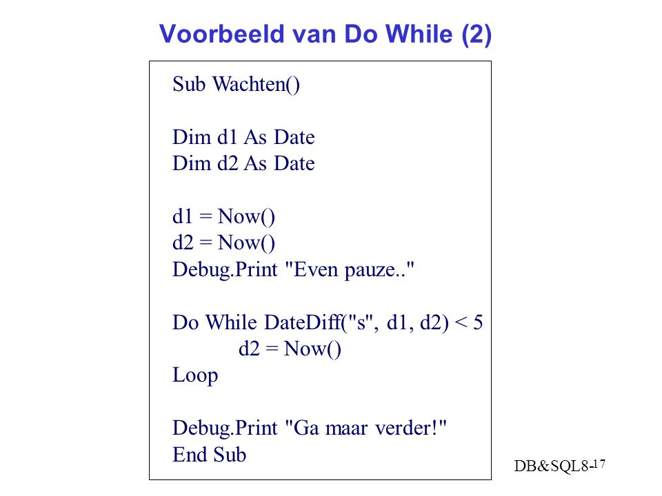 DB&SQL8- 17 Voorbeeld van Do While (2) Sub Wachten() Dim d1 As Date Dim d2 As Date d1 = Now() d2 = Now() Debug.Print Even pauze.. Do While DateDiff( s , d1, d2) < 5 d2 = Now() Loop Debug.Print Ga maar verder! End Sub