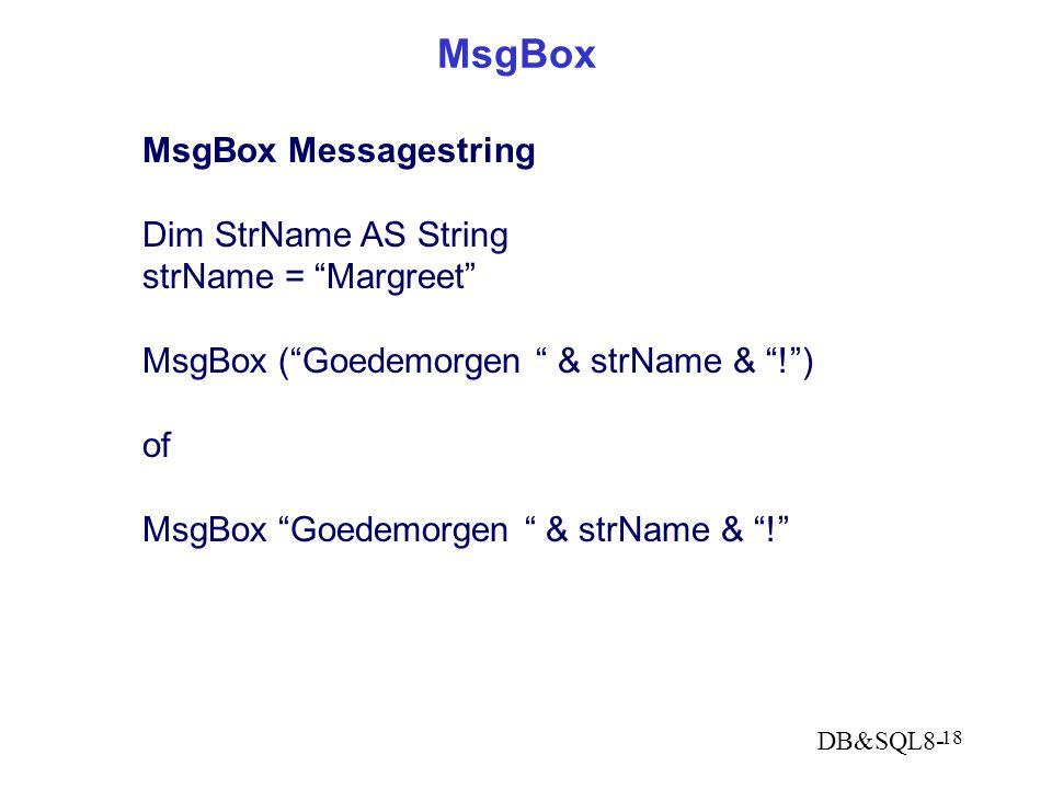 DB&SQL8- 18 MsgBox MsgBox Messagestring Dim StrName AS String strName = Margreet MsgBox ( Goedemorgen & strName & ! ) of MsgBox Goedemorgen & strName & !