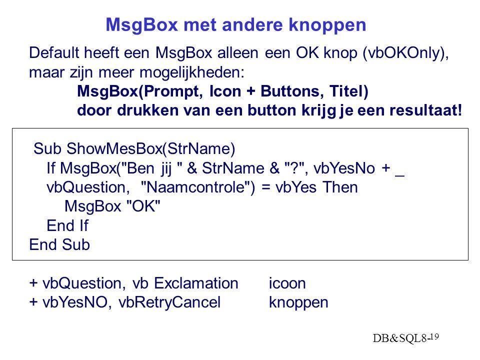 DB&SQL8- 19 MsgBox met andere knoppen Default heeft een MsgBox alleen een OK knop (vbOKOnly), maar zijn meer mogelijkheden: MsgBox(Prompt, Icon + Buttons, Titel) door drukken van een button krijg je een resultaat.