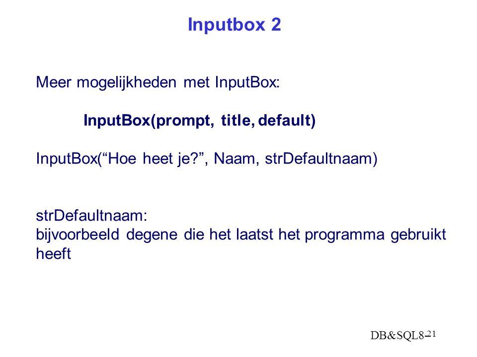 DB&SQL8- 21 Inputbox 2 Meer mogelijkheden met InputBox: InputBox(prompt, title, default) InputBox( Hoe heet je? , Naam, strDefaultnaam) strDefaultnaam: bijvoorbeeld degene die het laatst het programma gebruikt heeft