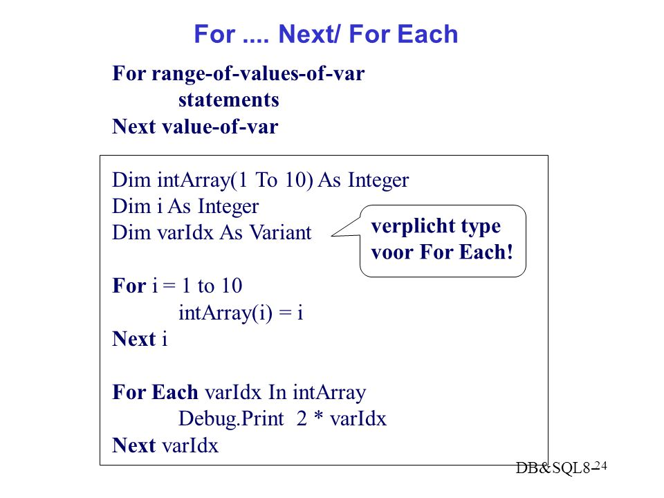 DB&SQL8- 24 For.... Next/ For Each For range-of-values-of-var statements Next value-of-var Dim intArray(1 To 10) As Integer Dim i As Integer Dim varId