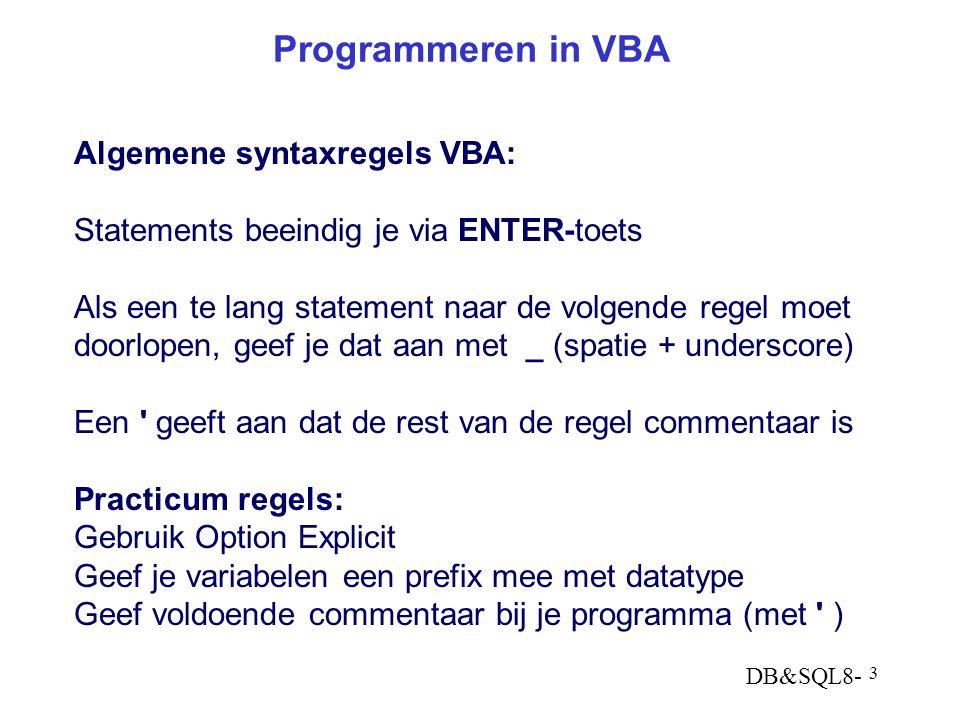 DB&SQL8- 3 Programmeren in VBA Algemene syntaxregels VBA: Statements beeindig je via ENTER-toets Als een te lang statement naar de volgende regel moet doorlopen, geef je dat aan met _ (spatie + underscore) Een geeft aan dat de rest van de regel commentaar is Practicum regels: Gebruik Option Explicit Geef je variabelen een prefix mee met datatype Geef voldoende commentaar bij je programma (met )
