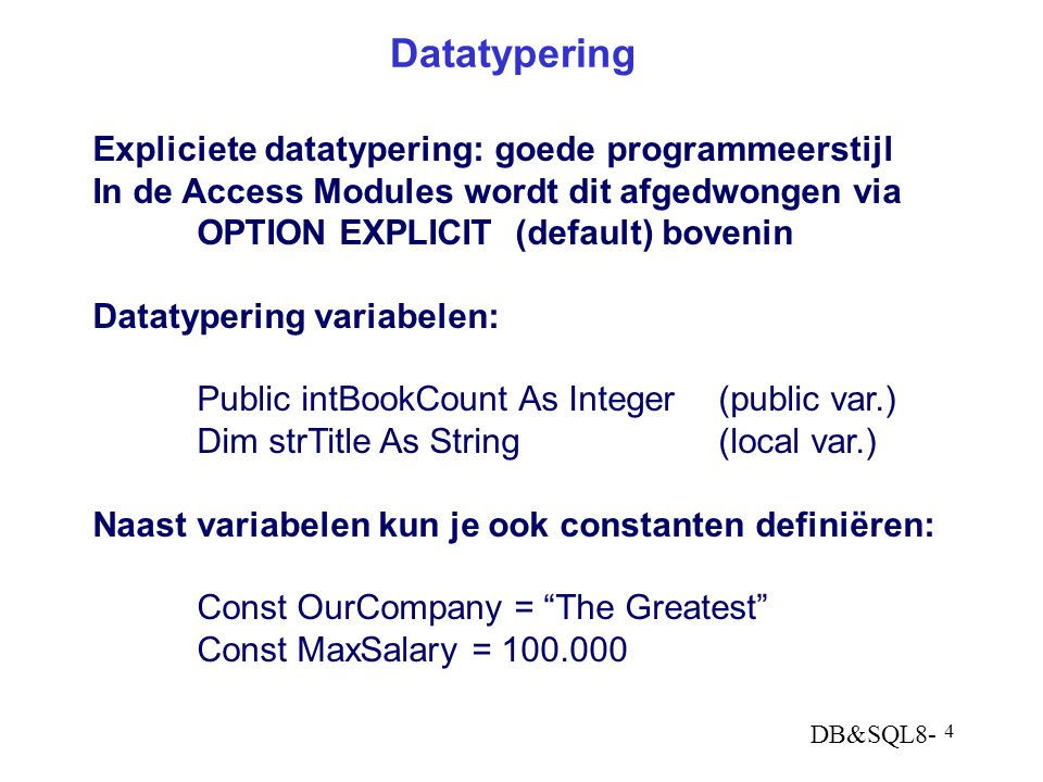 DB&SQL8- 5 Datatypen in VBA (wat voorbeelden) prefixVar TypeSizeRange of values blnBoolean1 byteTrue or False intInteger2 bytes-32.768 - +32.767 lngLong4 bytes± 2.147.483.647 dblDouble8 bytes± 3.4E38 curCurrency8 bytesscaled integer(4dec) dtmDate/Time8 bytes1/1/100-12/31/9999 strStringvar: 10 + lng<= 2 billion char fixed: lngup to 65.400 char varVariant16 bytesNumber: as Double 22 b + lngString: as String