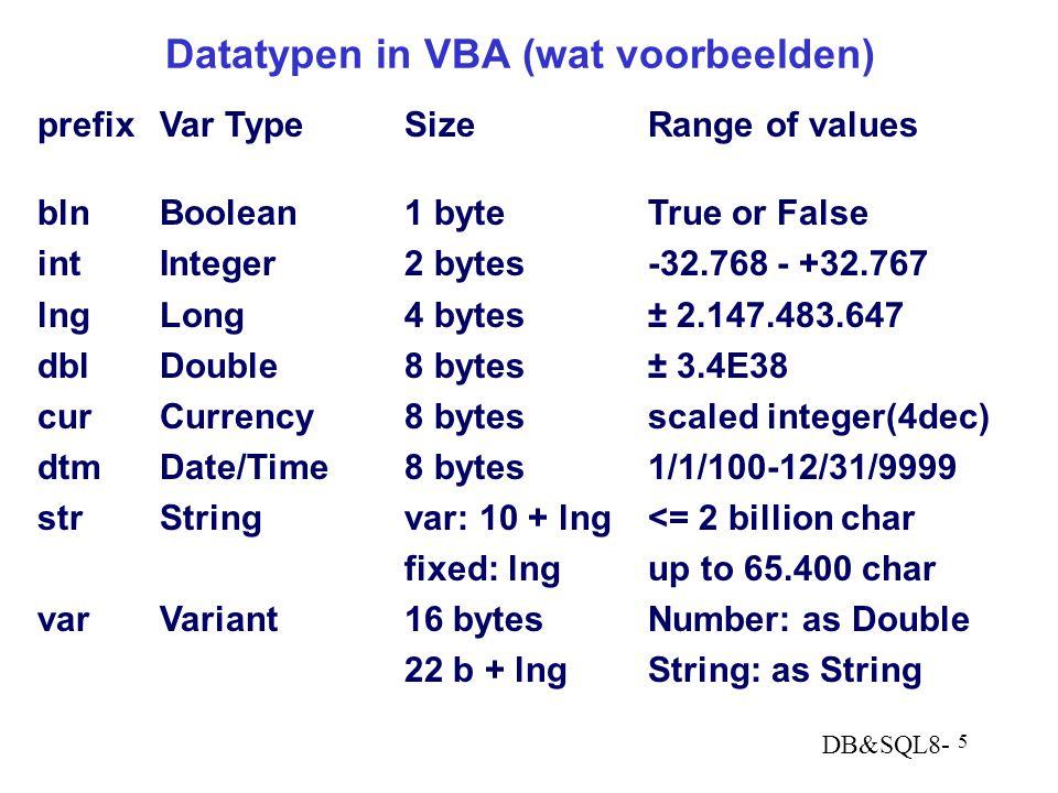 DB&SQL8- 5 Datatypen in VBA (wat voorbeelden) prefixVar TypeSizeRange of values blnBoolean1 byteTrue or False intInteger2 bytes-32.768 - +32.767 lngLong4 bytes± 2.147.483.647 dblDouble8 bytes± 3.4E38 curCurrency8 bytesscaled integer(4dec) dtmDate/Time8 bytes1/1/100-12/31/9999 strStringvar: 10 + lng<= 2 billion char fixed: lngup to 65.400 char varVariant16 bytesNumber: as Double 22 b + lngString: as String