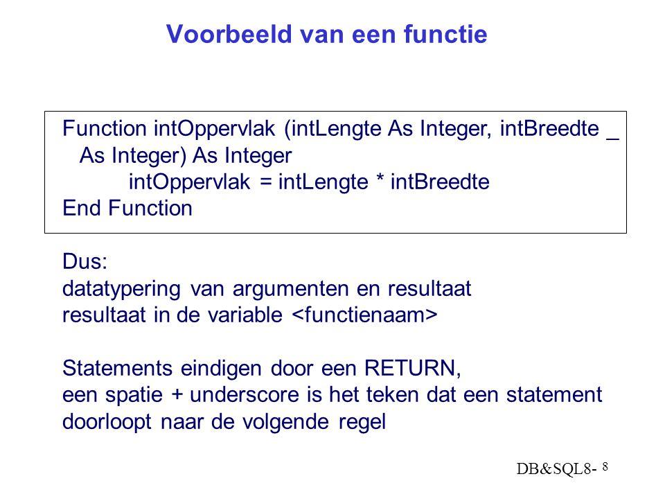 DB&SQL8- 8 Voorbeeld van een functie Function intOppervlak (intLengte As Integer, intBreedte _ As Integer) As Integer intOppervlak = intLengte * intBr