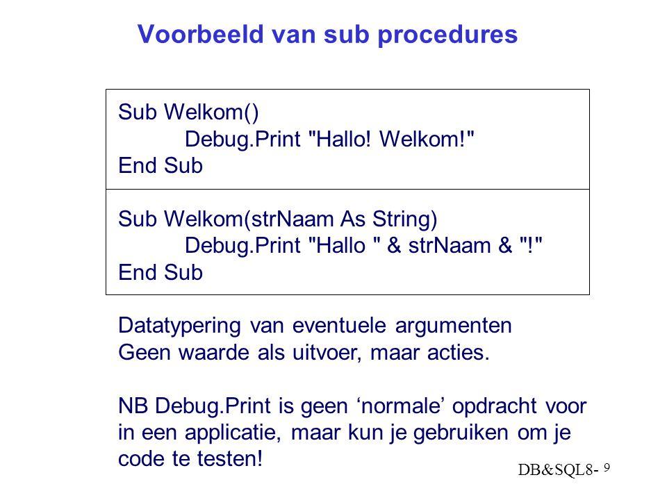DB&SQL8- 9 Voorbeeld van sub procedures Sub Welkom() Debug.Print Hallo.