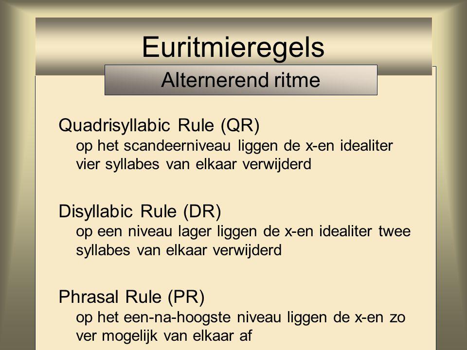 Quadrisyllabic Rule (QR) op het scandeerniveau liggen de x-en idealiter vier syllabes van elkaar verwijderd Disyllabic Rule (DR) op een niveau lager liggen de x-en idealiter twee syllabes van elkaar verwijderd Euritmieregels Alternerend ritme
