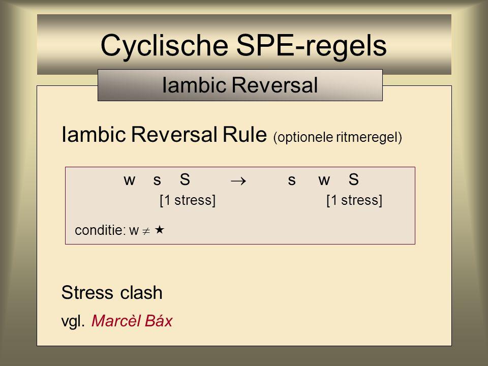 Iambic Reversal Rule (optionele ritmeregel) Stress clash vgl. Marcèl Báx w s S  s w S [1 stress] [1 stress] conditie: w   Cyclische SPE-regels Iamb