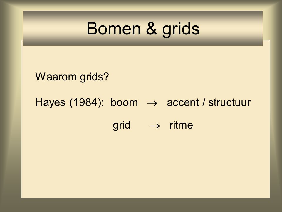 Waarom grids? Hayes (1984): boom  accent / structuur grid  ritme Bomen & grids