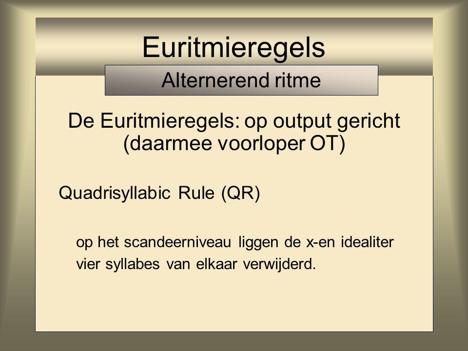 De Euritmieregels: op output gericht (daarmee voorloper OT) Quadrisyllabic Rule (QR) op het scandeerniveau liggen de x-en idealiter vier syllabes van