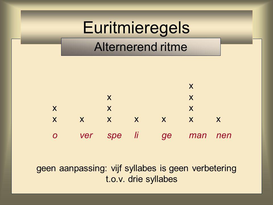 x xx xxx xxxxxxx overspeligemannen geen aanpassing: vijf syllabes is geen verbetering t.o.v. drie syllabes Euritmieregels Alternerend ritme