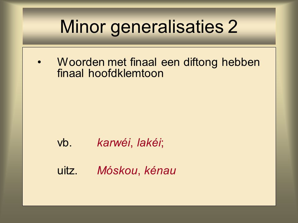 Woorden met finaal een diftong hebben finaal hoofdklemtoon vb. karwéi, lakéi; uitz.Móskou, kénau Minor generalisaties 2