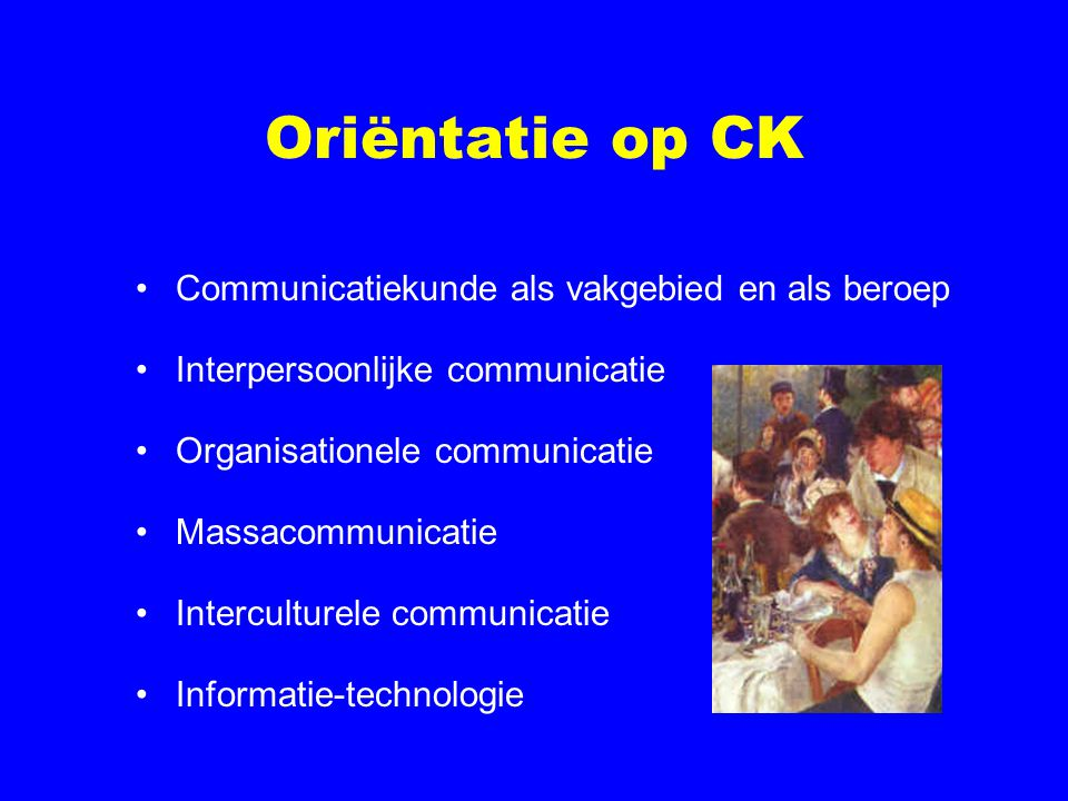 Oriëntatie op CK Communicatiekunde als vakgebied en als beroep Interpersoonlijke communicatie Organisationele communicatie Massacommunicatie Interculturele communicatie Informatie-technologie