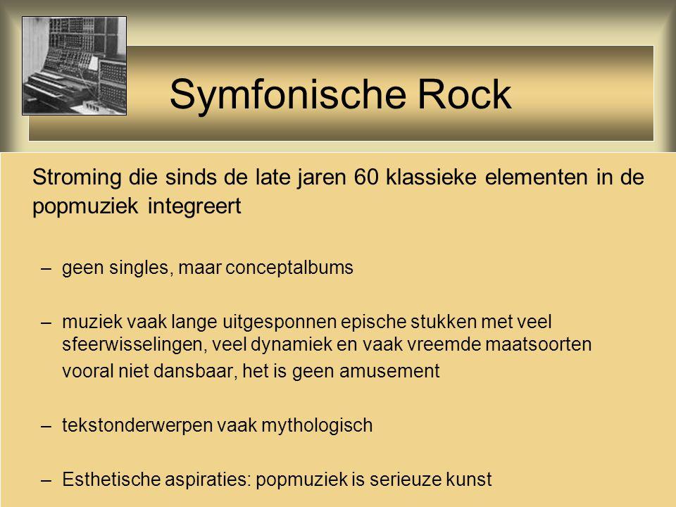 Symfonische Rock Stroming die sinds de late jaren 60 klassieke elementen in de popmuziek integreert –geen singles, maar conceptalbums –muziek vaak lan