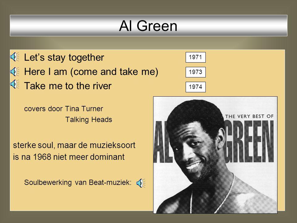 Let's stay together Here I am (come and take me) Take me to the river covers door Tina Turner Talking Heads sterke soul, maar de muzieksoort is na 1968 niet meer dominant Soulbewerking van Beat-muziek: Al Green 1973 1974 1971