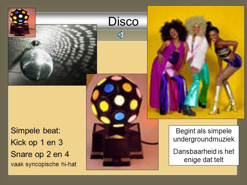 Simpele beat: Kick op 1 en 3 Snare op 2 en 4 vaak syncopische hi-hat Disco Begint als simpele undergroundmuziek Dansbaarheid is het enige dat telt