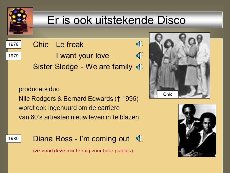 Chic Le freak I want your love Sister Sledge - We are family producers duo Nile Rodgers & Bernard Edwards († 1996) wordt ook ingehuurd om de carrière van 60's artiesten nieuw leven in te blazen Diana Ross - I'm coming out (ze vond deze mix te ruig voor haar publiek) Er is ook uitstekende Disco Chic 1978 1979 1980