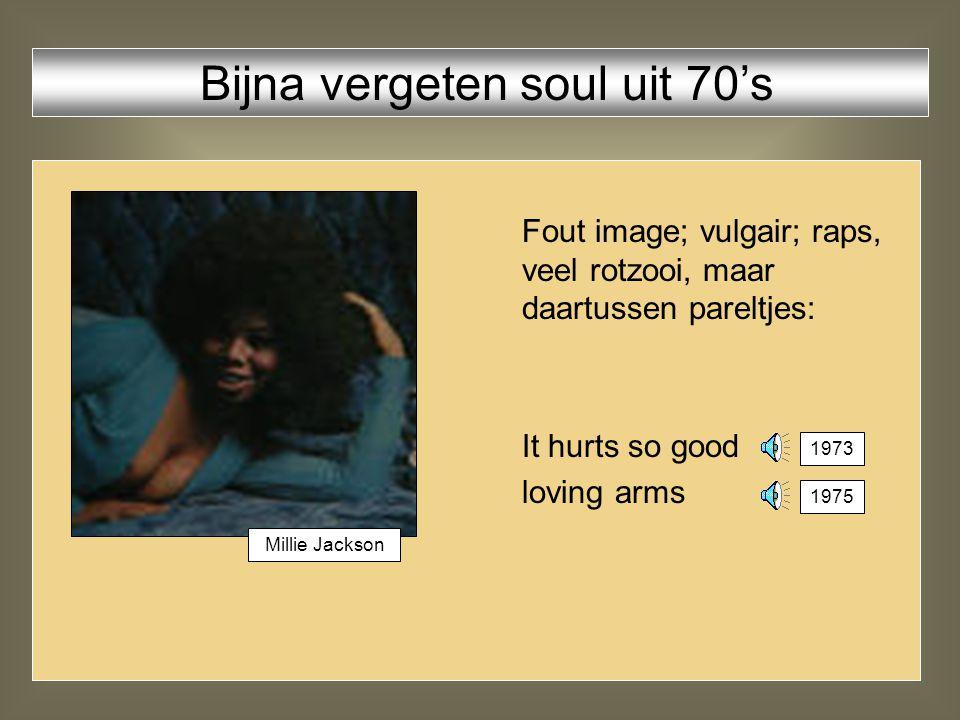 Fout image; vulgair; raps, veel rotzooi, maar daartussen pareltjes: It hurts so good loving arms Bijna vergeten soul uit 70's 1973 Millie Jackson 1975