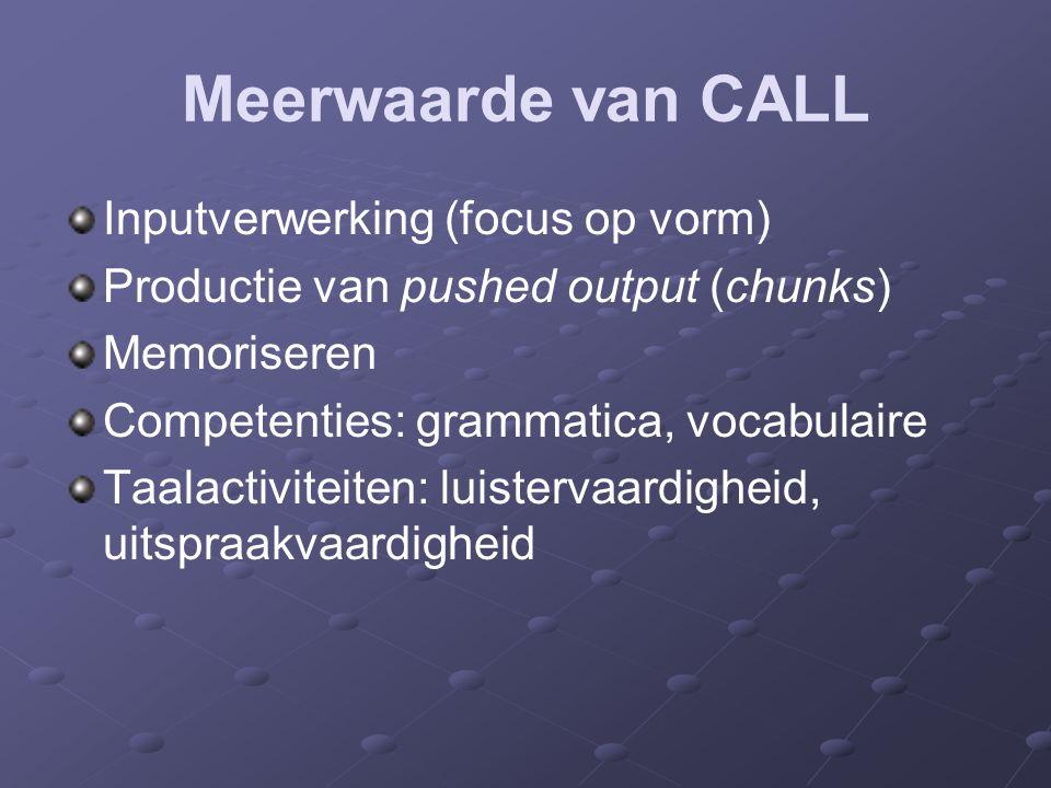 Meerwaarde van CALL Inputverwerking (focus op vorm) Productie van pushed output (chunks) Memoriseren Competenties: grammatica, vocabulaire Taalactiviteiten: luistervaardigheid, uitspraakvaardigheid
