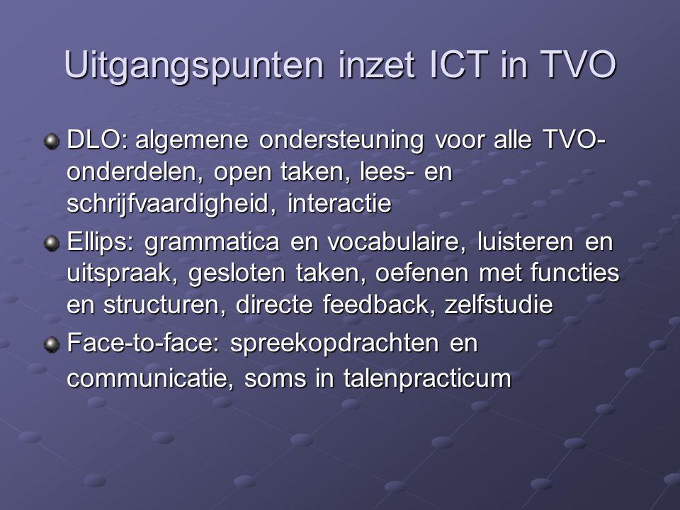 Uitgangspunten inzet ICT in TVO DLO: algemene ondersteuning voor alle TVO- onderdelen, open taken, lees- en schrijfvaardigheid, interactie Ellips: grammatica en vocabulaire, luisteren en uitspraak, gesloten taken, oefenen met functies en structuren, directe feedback, zelfstudie Face-to-face: spreekopdrachten en communicatie, soms in talenpracticum