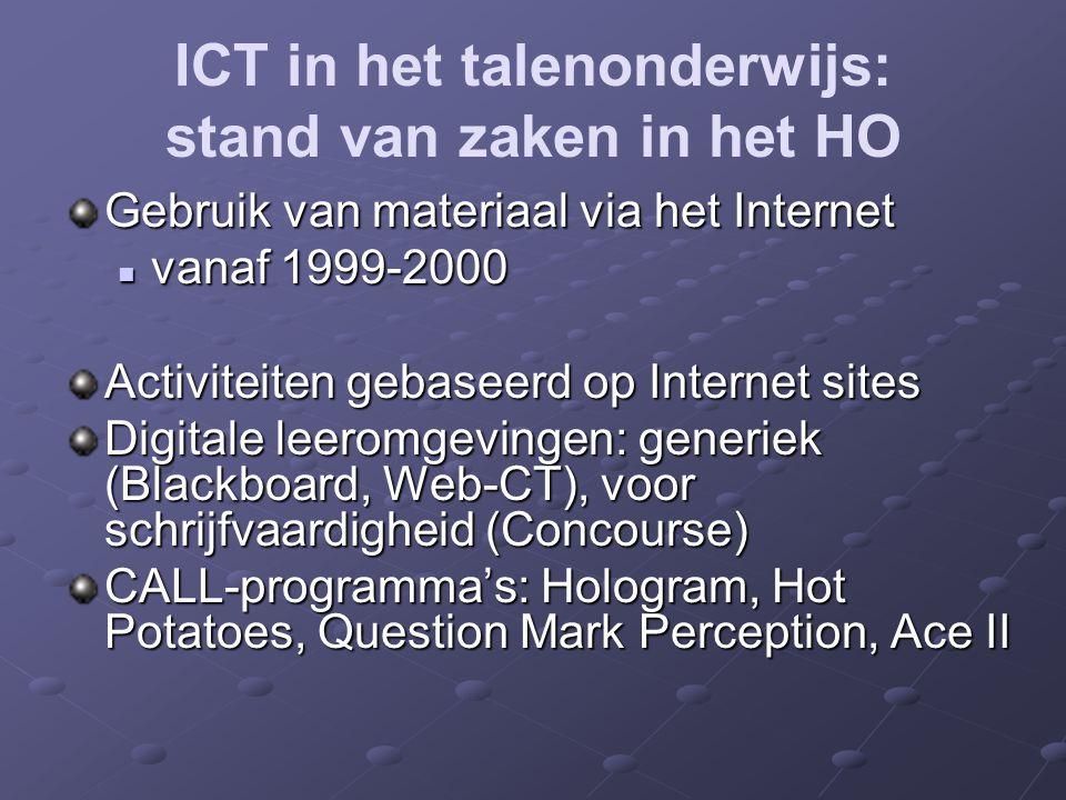 ICT in het talenonderwijs: stand van zaken in het HO Gebruik van materiaal via het Internet vanaf 1999-2000 vanaf 1999-2000 Activiteiten gebaseerd op Internet sites Digitale leeromgevingen: generiek (Blackboard, Web-CT), voor schrijfvaardigheid (Concourse) CALL-programma's: Hologram, Hot Potatoes, Question Mark Perception, Ace II