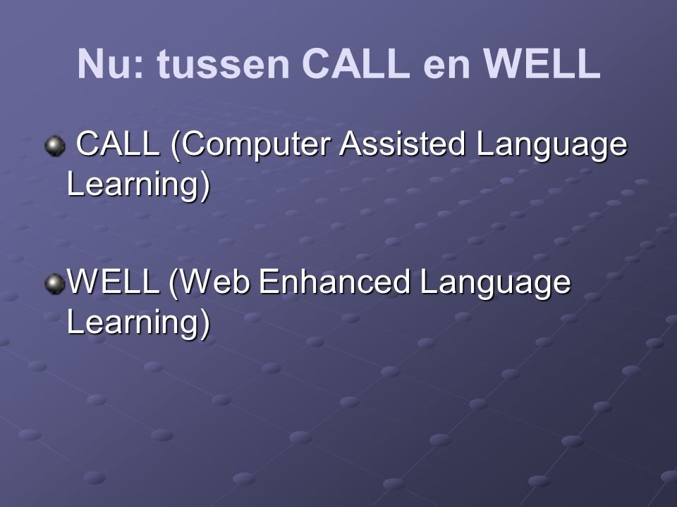 Nu: tussen CALL en WELL CALL (Computer Assisted Language Learning) CALL (Computer Assisted Language Learning) WELL (Web Enhanced Language Learning)