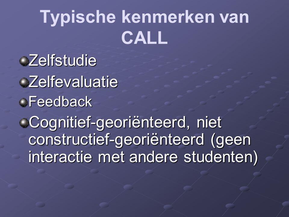 Typische kenmerken van CALL ZelfstudieZelfevaluatieFeedback Cognitief-georiënteerd, niet constructief-georiënteerd (geen interactie met andere studenten)
