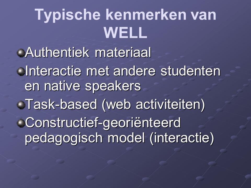 Typische kenmerken van WELL Authentiek materiaal Interactie met andere studenten en native speakers Task-based (web activiteiten) Constructief-georiënteerd pedagogisch model (interactie)