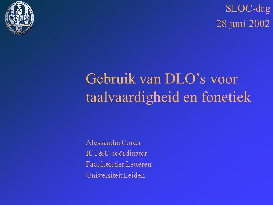 SLOC-dag 28 juni 2002 Gebruik van DLO's voor taalvaardigheid en fonetiek Alessandra Corda ICT&O coördinator Faculteit der Letteren Universiteit Leiden