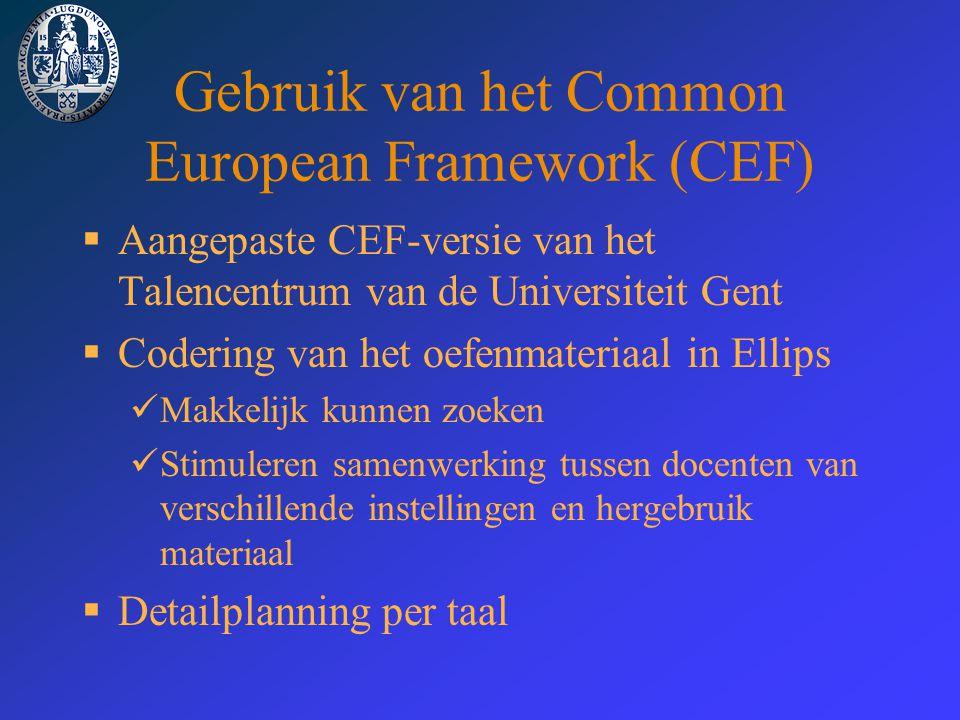 Gebruik van het Common European Framework (CEF)  Aangepaste CEF-versie van het Talencentrum van de Universiteit Gent  Codering van het oefenmateriaal in Ellips Makkelijk kunnen zoeken Stimuleren samenwerking tussen docenten van verschillende instellingen en hergebruik materiaal  Detailplanning per taal