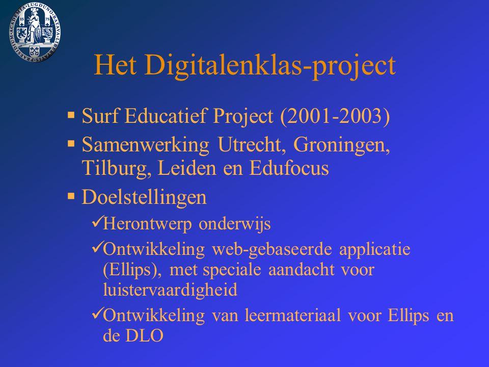 Het Digitalenklas-project  Surf Educatief Project (2001-2003)  Samenwerking Utrecht, Groningen, Tilburg, Leiden en Edufocus  Doelstellingen Herontwerp onderwijs Ontwikkeling web-gebaseerde applicatie (Ellips), met speciale aandacht voor luistervaardigheid Ontwikkeling van leermateriaal voor Ellips en de DLO