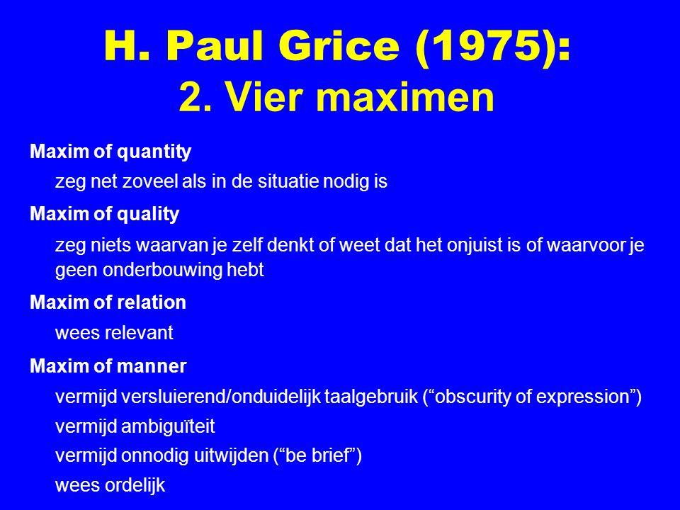 H. Paul Grice (1975): 2. Vier maximen Maxim of quantity zeg net zoveel als in de situatie nodig is Maxim of quality zeg niets waarvan je zelf denkt of