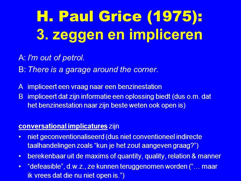 H. Paul Grice (1975): 3. zeggen en impliceren A:I'm out of petrol. B:There is a garage around the corner. A impliceert een vraag naar een benzinestati