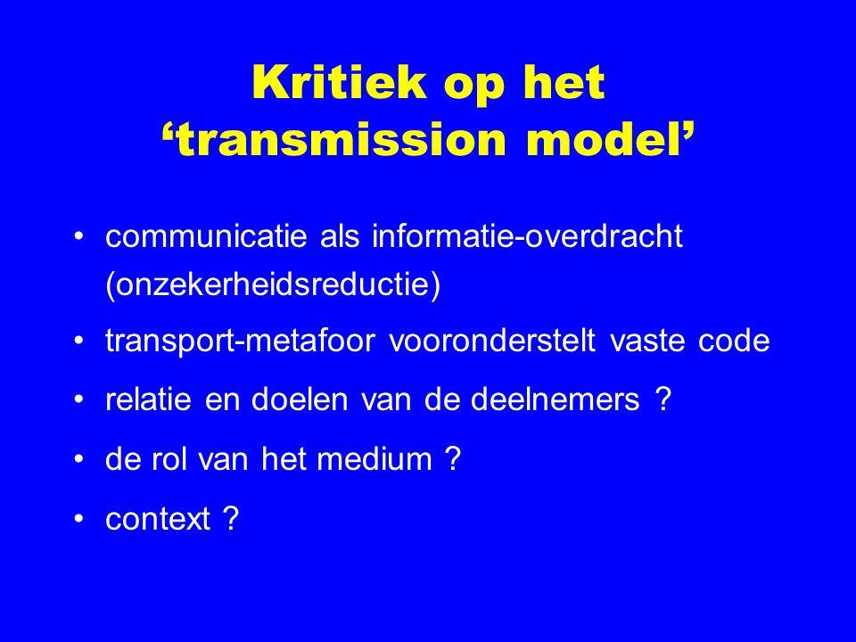 Kritiek op het 'transmission model' communicatie als informatie-overdracht (onzekerheidsreductie) transport-metafoor vooronderstelt vaste code relatie